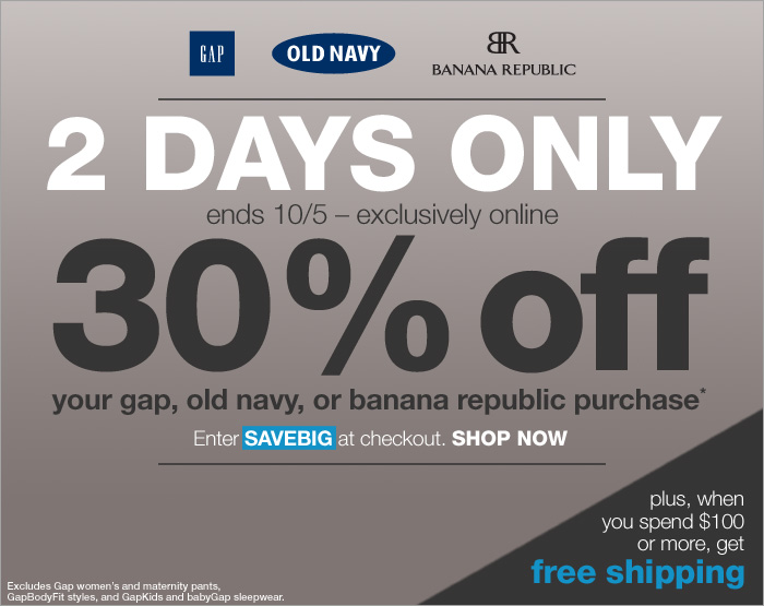 2 DAYS ONLY | ends 10/5 -- exclusively online | 30% off your gap, old navy, or banana republic purchase* | Enter SAVEBIG at checkout. SHOP NOW | plus, when you spend $100 or more, get free shipping