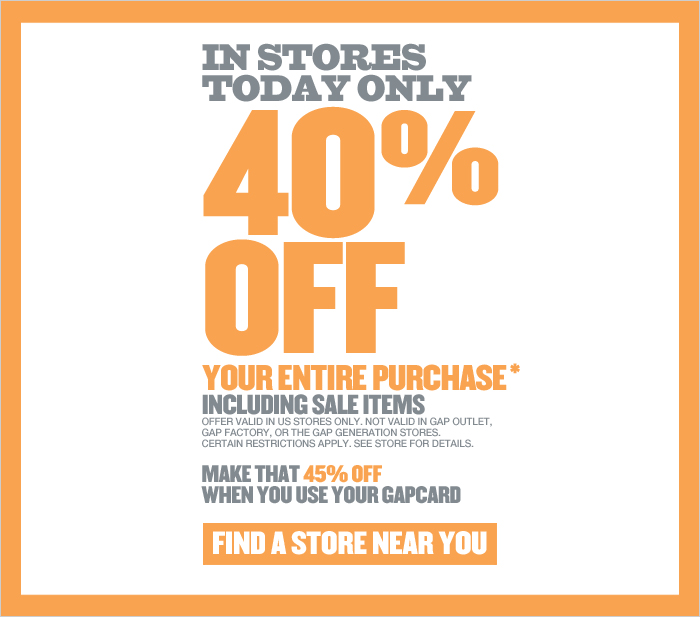 IN STORES TODAY ONLY | 40% OFF YOUR ENTIRE PURCHASE* INCLUDING SALE ITEMS | OFFER VALID IN US STORES ONLY. NOT VALID IN GAP OUTLET, GAP FACTORY, OR THE GAP GENERATION STORES. CERTAIN RESTRICTIONS APPLY. SEE STORE FOR DETAILS. MAKE THAT 45% OFF WHEN YOU USE YOUR GAPCARD | FIND A STORE NEAR YOU