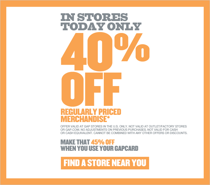 IN STORES TODAY ONLY 40% OFF REGULARLY PRICED MERCHANDISE* MAKE THAT 45% OFF WHEN YOU USE YOUR GAPCARD. FIND A STORE NEAR YOU