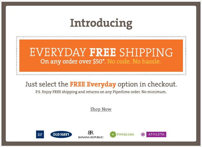 Introducing EVERYDAY FREE SHIPPING On any order over $50*. No code. No Hassle. Just select the FREE Everyday option in checkout. P.S. Enjoy FREE shipping and returns on any Piperlime order. No Minumum. Shop Now