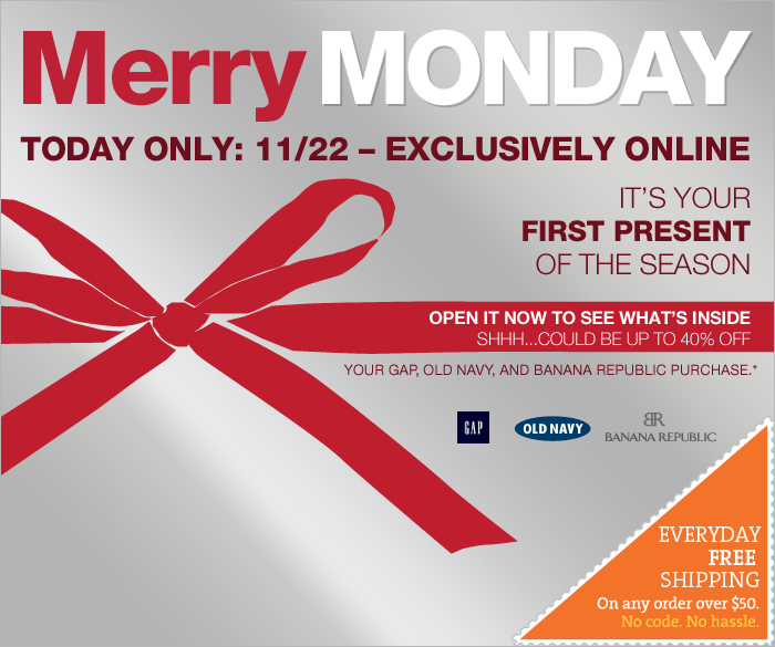 Merry MONDAY TODAY ONLY: 11/22 - EXCLUSIVELY ONLINE. IT'S YOUR FIRST PRESENT OF THE SEASON. OPEN IT NOW TO SEE WHAT'S INSIDE. SHHH... COULD BE UP TO 40% OFF YOUR GAP, OLD NAVY, AND BANANA REPUBLIC PURCHASE* EVERYDAY FREE SHIPPING On any order over $50. No Code. No hassle.