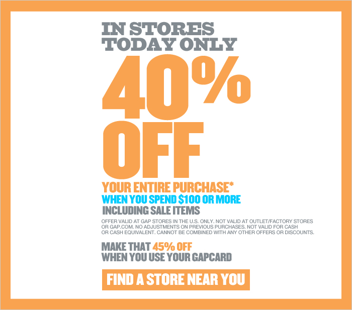 IN STORES TODAY ONLY 40% OFF YOUR ENTIRE PURCHASE* WHEN YOU SPEND $100 OR MORE INLCUDING SALE ITEMS. OFFER VALID AT GAP STORES IN THE U.S. ONLY. NOT VALID AT OUTLET/FACTORY STORES OR GAP.COM. NO ADJUSTMENTS ON PREVIOUS PURCHASES. NOT VALID FOR CASH OR CASH EQUIVALENT. CANNOT BE COMBINED WITH ANY OTHER OFFERS OR DISCOUNTS. MAKE THAT 45% OFF WHEN YOU USE YOUR GAPCARD. FIND A STORE NEAR YOU