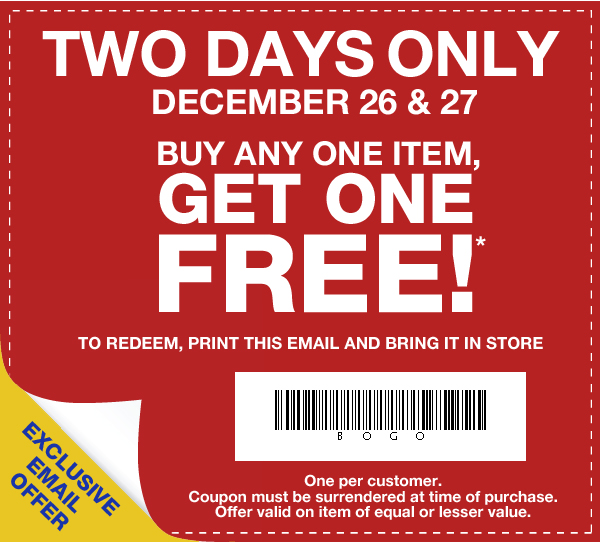 TWO DAYS ONLY DECEMBER 26 & 27. BUY ANY ONE ITEM, GET ONE FREE!* TO REDEEM, PRINT THIS EMAIL AND BRING IT IN STORE. EXCLUSIVE EMAIL OFFER. One per customer. Coupon must be surrendered at time of purchase. Offer valid on item of equal or lesser value.