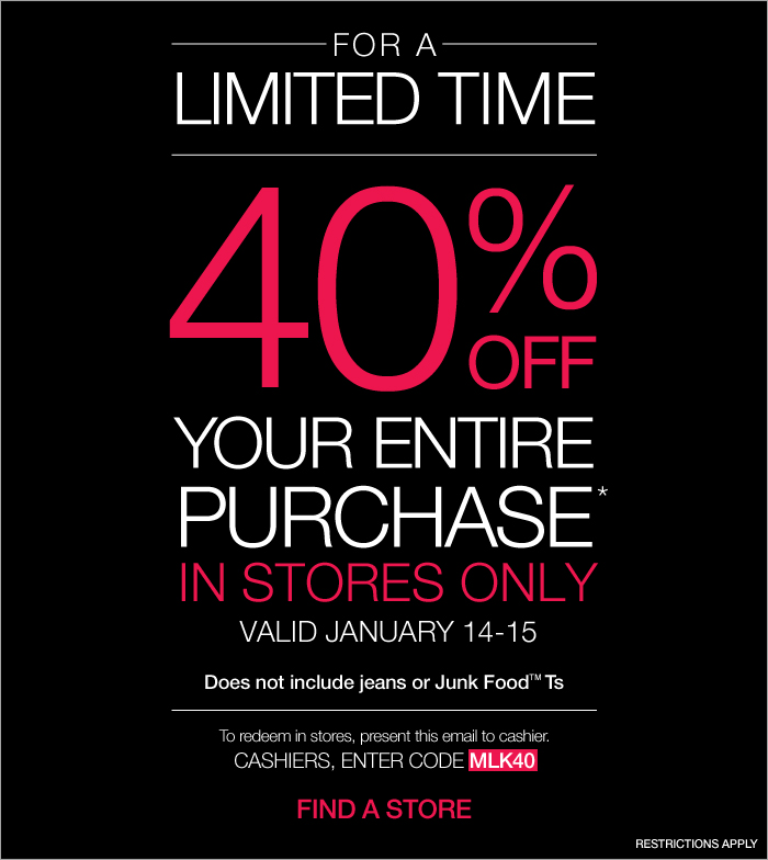 FOR A LIMITED TIME 40% OFF YOUR ENTIRE PURCHASE* IN STORES ONLY. VALID JANUARY 14-15. Does not include jeans or Junk Food(TM) Ts. To redeem in stores, present this email to cashier. CASHIER, ENTER CODE MLK40. FIND A STORE. RESTRICTIONS APPLY.