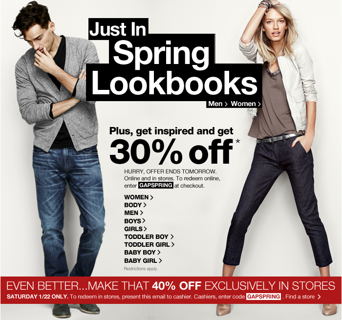 Just In Spring Lookbooks. Men > Women > Plus, get   inspired and get 30% off* HURRY, OFFER ENDS TOMORROW. Online and in   stores. To redeem online, enter GAPSPRING at checkout. WOMEN > BODY   > MEN > BOYS > GIRLS > TODDLER BOY > TODDLER GIRL >   BABY BOY > BABY GIRL > Restrictions apply. EVEN BETTER... MAKE   THAT 40% OFF EXCLUSIVELY IN STORES SATURDAY 1/22 ONLY. To redeem in   stores, present this email to cashier. Cashier, enter GAPSPRING. Find a   store >