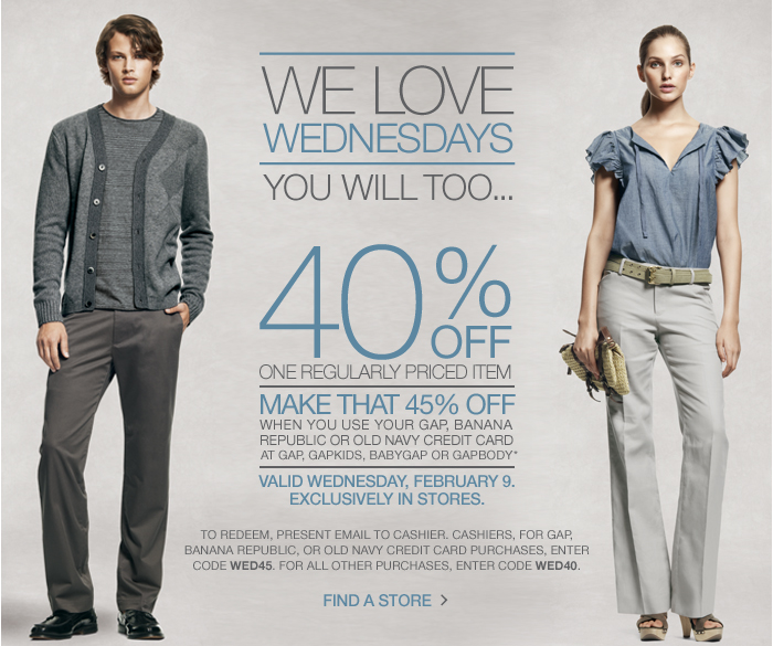 WE LOVE WEDNESDAYS, YOU WILL TOO... 40% OFF ONE REGULARLY  PRICED ITEM. MAKE THAT 45% OFF WHEN YOU USE YOUR GAP, BANANA REPUBLIC OR  OLD NAVY CREDIT CARD AT GAP, GAPKIDS, BABYGAP OR GAPBODY* VALID  WEDNESDAY, FEBRUARY 9. Exclusively in stores. TO REDEEM, PRESENT EMAIL  TO CASHIER. CASHIERS, FOR GAP, BANANA REPUBLIC, OR OLD NAVY CREDIT CARD  PURCHASES, ENTER CODE WED45. FOR ALL OTHER PURCHASES, ENTER CODE WED40.  FIND A STORE