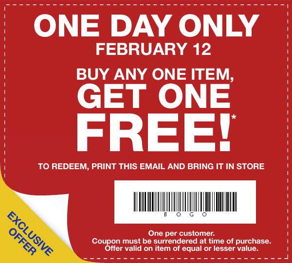 ONE DAY ONLY FEBRUARY 12. BUY ANY ONE ITEM, GET ONE FREE!* TO REDEEM, PRINT THIS EMAIL AND BRING IT IN STORE. EXCLUSIVE OFFER. One per customer. Coupon must be surrendered at time of purchase. Offer valid on item of equal or lesser value.