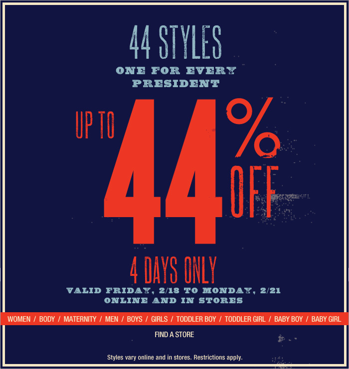 44 STYLES | ONE FOR EVERY PRESIDENT | UP TO 44% OFF | 4 DAYS ONLY | VALID FRIDAY, 2/18 TO MONDAY, 2/21 | ONLINE AND IN STORES | Styles vary online and in stores. Restrictions apply.
