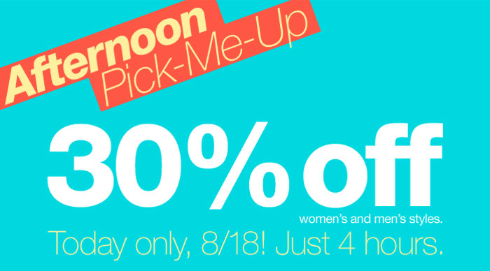 Afternoon Pick-Me-Up. 30% off women's and men's styles. Today only, 8/18! Just 4 hours.