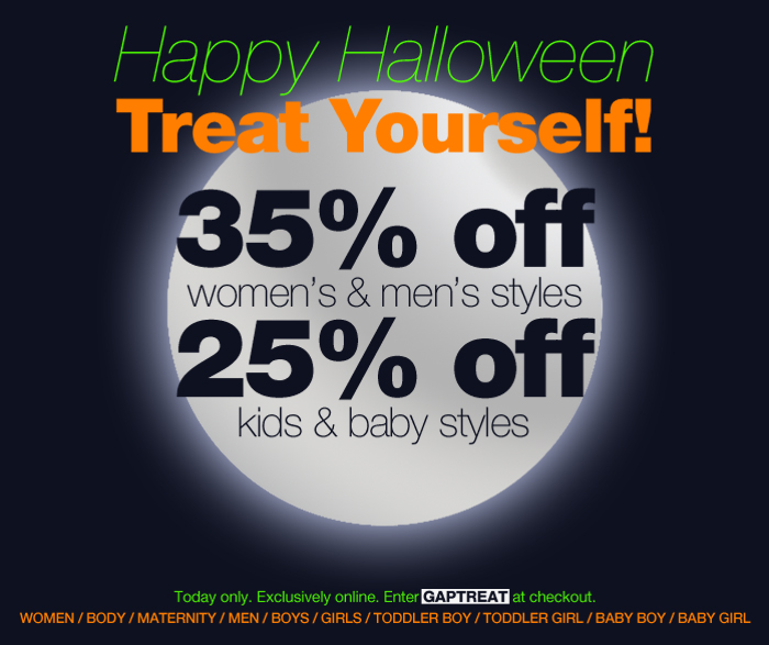 Happy Halloween. Treat Yourself! 35% off women's & men's styles. 25% off kids & baby styles. Today only. Exclusively online. Enter GAPTREAT at checkout. WOMEN. BODY. MATERNITY. MEN. BOYS. GIRLS. TODDLER BOY. TODDLER GIRL. BABY BOY. BABY GIRL.