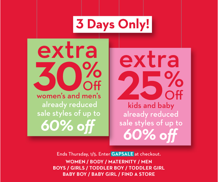 3 Days Only! extra 30% Off women's and men's, already reduced sale styles of up to 60% off. extra 25% Off kids and baby, already reduced sale styles of up to 60% off. Ends Thursday, 1/5. Enter GAPSALE at checkout.