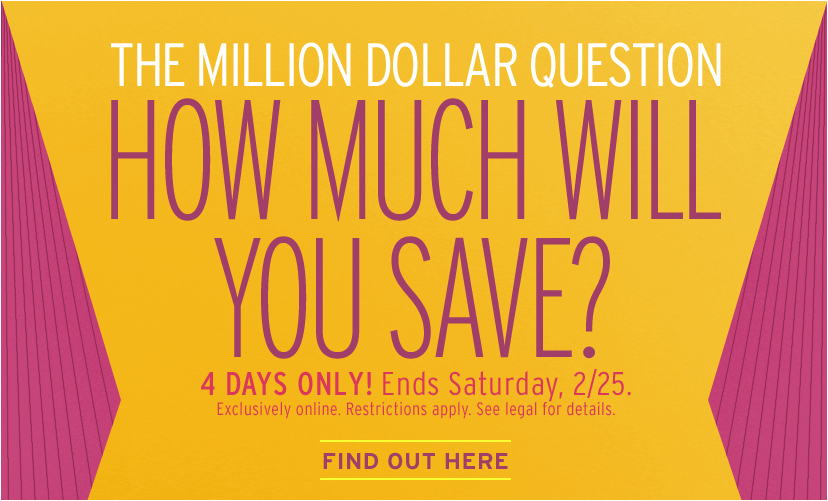 THE MILLION DOLLAR QUESTION. HOW MUCH WILL YOU SAVE? 4 DAYS ONLY! Ends Saturday, 2/25. Exclusively online. Restrictions apply. See legal for details. FIND OUTHERE.