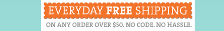 EVERYDAY FREE SHIPPING. ON ANY ORDER OVER $50. NO CODE. NO HASSLE.