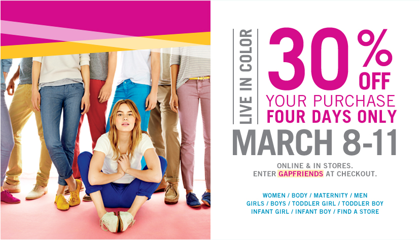 LIVE IN COLOR. 30% OFF YOUR PURCHASE FOUR DAYS ONLY. MARCH 8 - 11. ONLINE AND IN STORES. ENTER GAPFRIENDS AT CHECKOUT.