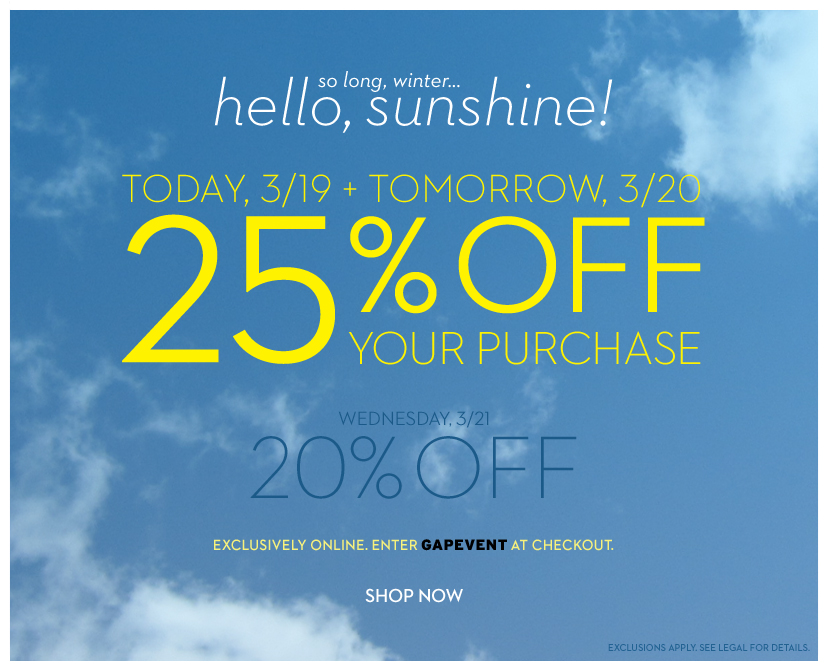 so long, winter... hello, sunshine! 25% OFF YOUR PURCHASE. TODAY, 3/19 + TOMORROW, 3/20 WEDNESDAY, 3/21. 20% OFF. EXCLUSIVELY ONLINE. ENTER GAPEVENT AT CHECKOUT. SHOP NOW. EXCLUSIONS APPLY. SEE LEGAL FOR GETAILS.