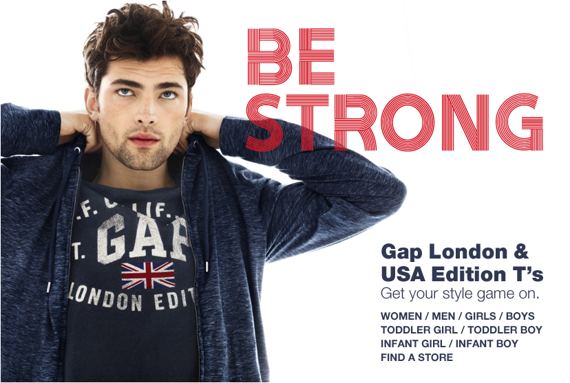 BE STRONG. Gap London and USA Edition Ts. Get your style game on. WOMEN / MEN / GIRLS / BOYS / TODDLER GIRL / TODDLER BOY / INFANT GIRL / INFANT BOY / FIND A STORE.