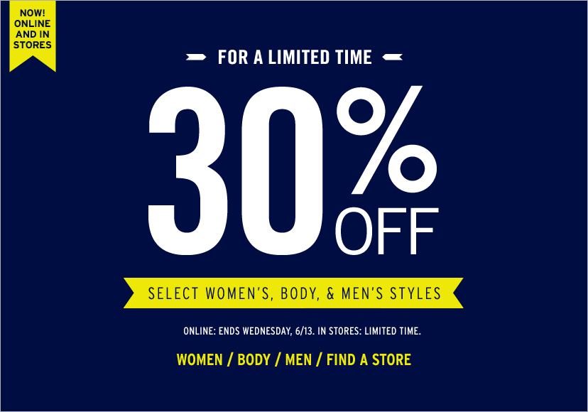 NOW! ONLINE AND IN STORES. FOR A LIMITED TIME. 30% OFF SELECT WOMENS, BODY, AND MENS STYLES. ONLINE: ENDS WEDNESDAY, 6/13. IN STORES: LIMITED TIME. WOMEN / BODY / MEN / FIND A STORE.